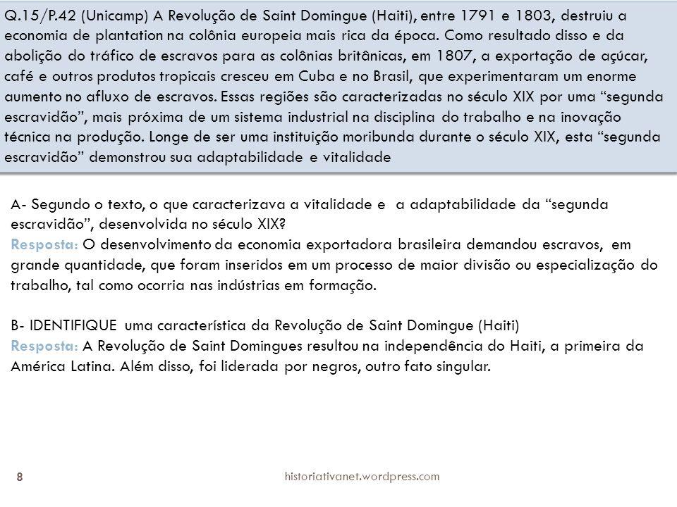 Q.15/P.42 (Unicamp) A Revolução de Saint Domingue (Haiti), entre 1791 e 1803, destruiu a economia de plantation na colônia europeia mais rica da época. Como resultado disso e da abolição do tráfico de escravos para as colônias britânicas, em 1807, a exportação de açúcar, café e outros produtos tropicais cresceu em Cuba e no Brasil, que experimentaram um enorme aumento no afluxo de escravos. Essas regiões são caracterizadas no século XIX por uma segunda escravidão , mais próxima de um sistema industrial na disciplina do trabalho e na inovação técnica na produção. Longe de ser uma instituição moribunda durante o século XIX, esta segunda escravidão demonstrou sua adaptabilidade e vitalidade
