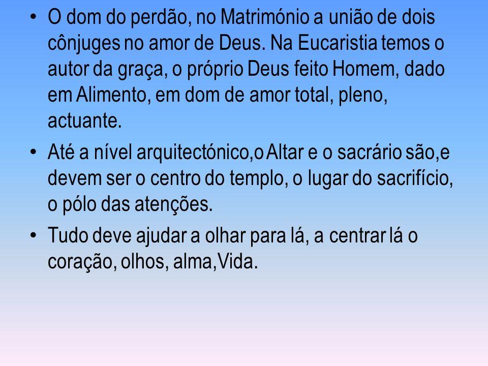 O dom do perdão, no Matrimónio a união de dois cônjuges no amor de Deus. Na Eucaristia temos o autor da graça, o próprio Deus feito Homem, dado em Alimento, em dom de amor total, pleno, actuante.