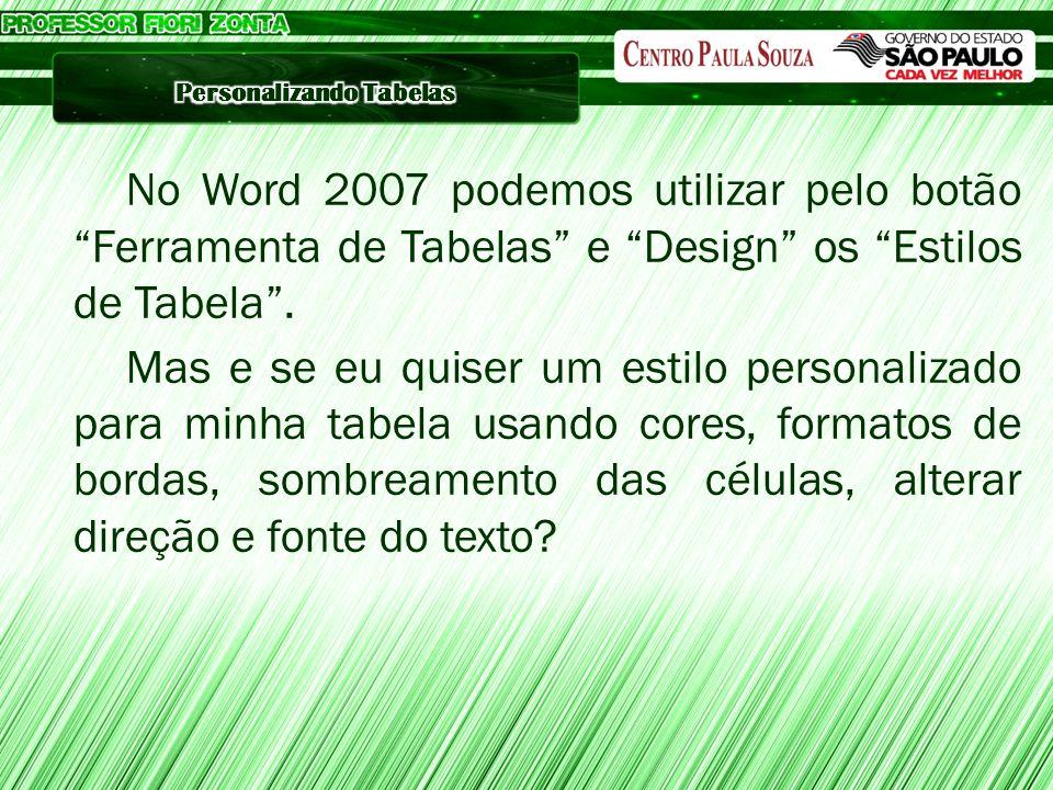No Word 2007 podemos utilizar pelo botão Ferramenta de Tabelas e Design os Estilos de Tabela .