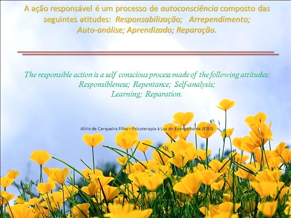A ação responsável é um processo de autoconsciência composto das seguintes atitudes: Responsabilização; Arrependimento; Auto-análise; Aprendizado; Reparação.