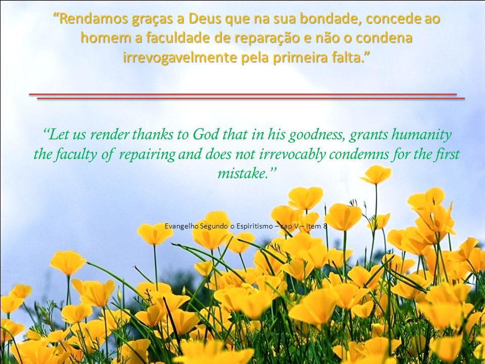 Rendamos graças a Deus que na sua bondade, concede ao homem a faculdade de reparação e não o condena irrevogavelmente pela primeira falta. Let us render thanks to God that in his goodness, grants humanity the faculty of repairing and does not irrevocably condemns for the first mistake. Evangelho Segundo o Espiritismo – cap V – Item 8
