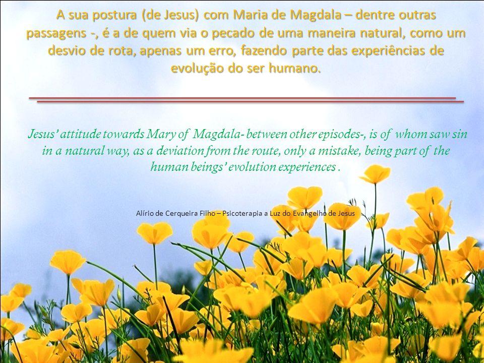 A sua postura (de Jesus) com Maria de Magdala – dentre outras passagens -, é a de quem via o pecado de uma maneira natural, como um desvio de rota, apenas um erro, fazendo parte das experiências de evolução do ser humano.