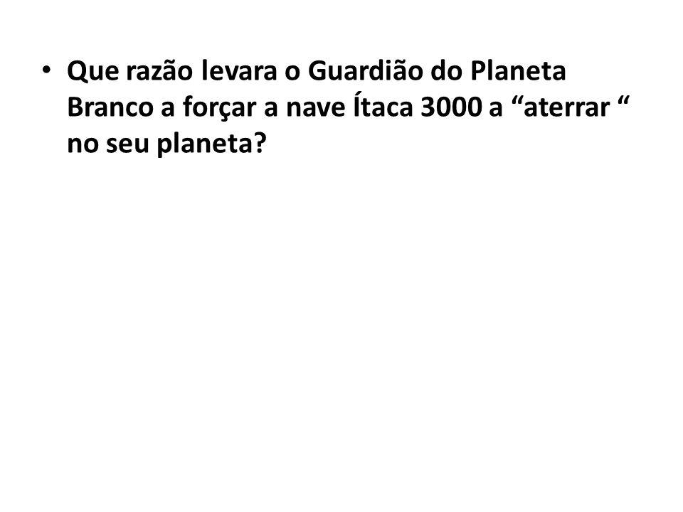 Que razão levara o Guardião do Planeta Branco a forçar a nave Ítaca 3000 a aterrar no seu planeta