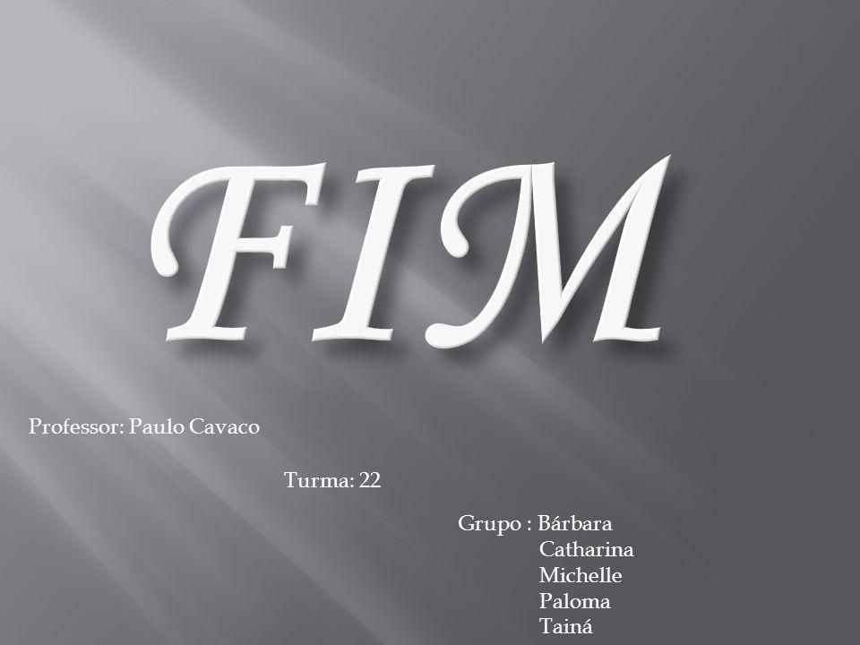 FIM Professor: Paulo Cavaco Turma: 22 Grupo : Bárbara Catharina