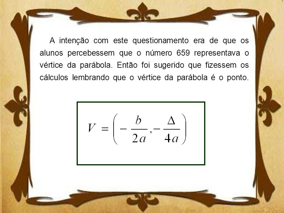 A intenção com este questionamento era de que os alunos percebessem que o número 659 representava o vértice da parábola.