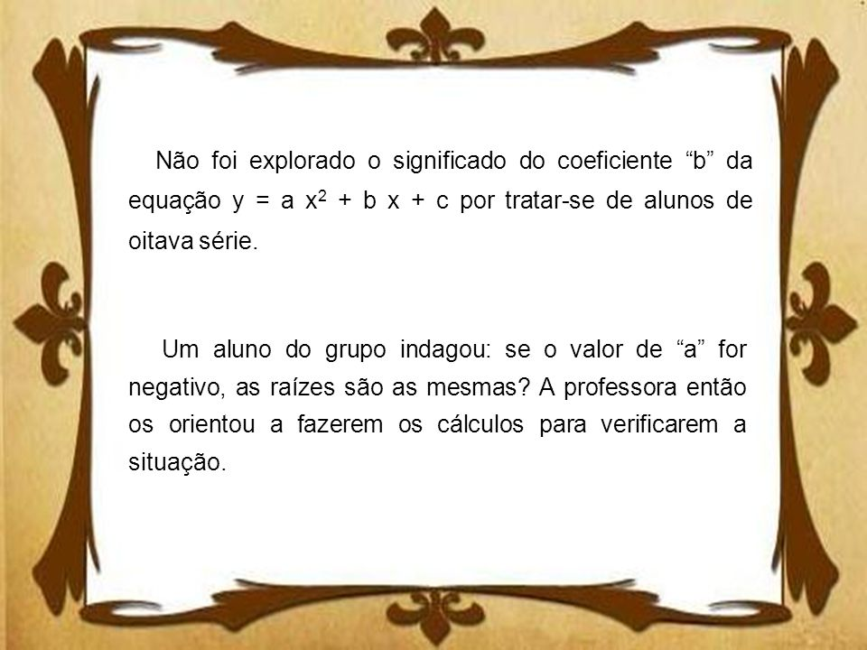 Não foi explorado o significado do coeficiente b da equação y = a x2 + b x + c por tratar-se de alunos de oitava série.