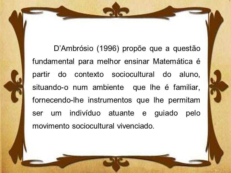 D'Ambrósio (1996) propõe que a questão fundamental para melhor ensinar Matemática é partir do contexto sociocultural do aluno, situando-o num ambiente que lhe é familiar, fornecendo-lhe instrumentos que lhe permitam ser um indivíduo atuante e guiado pelo movimento sociocultural vivenciado.