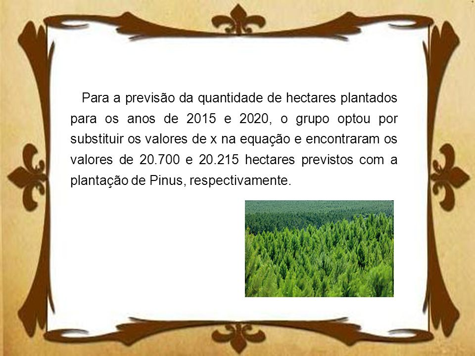 Para a previsão da quantidade de hectares plantados para os anos de 2015 e 2020, o grupo optou por substituir os valores de x na equação e encontraram os valores de 20.700 e 20.215 hectares previstos com a plantação de Pinus, respectivamente.