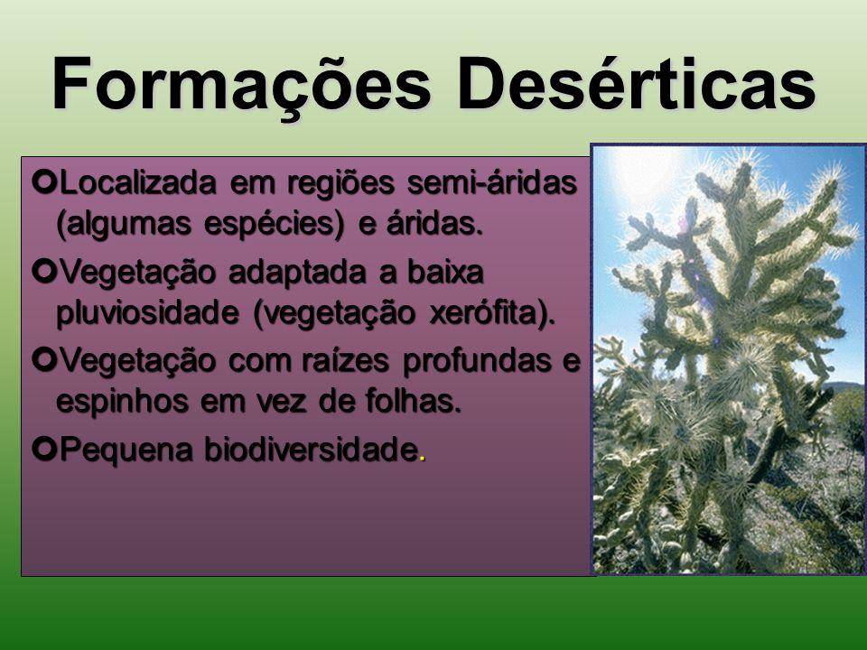 Formações Desérticas Localizada em regiões semi-áridas (algumas espécies) e áridas. Vegetação adaptada a baixa pluviosidade (vegetação xerófita).