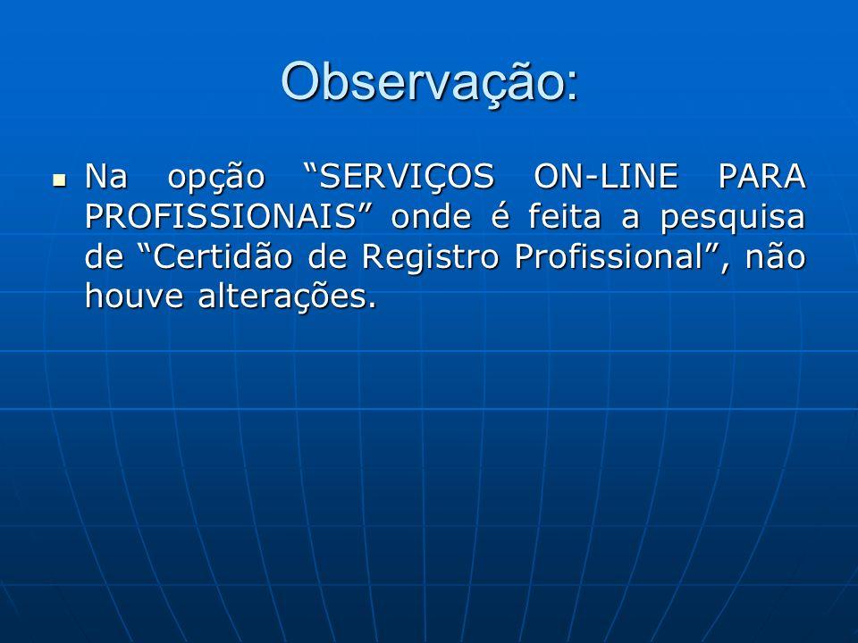 Observação: Na opção SERVIÇOS ON-LINE PARA PROFISSIONAIS onde é feita a pesquisa de Certidão de Registro Profissional , não houve alterações.
