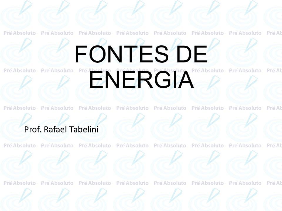 FONTES DE ENERGIA Prof. Rafael Tabelini
