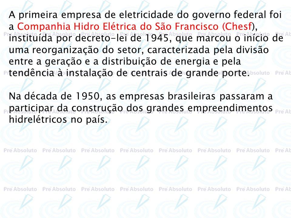 A primeira empresa de eletricidade do governo federal foi a Companhia Hidro Elétrica do São Francisco (Chesf), instituída por decreto-lei de 1945, que marcou o início de uma reorganização do setor, caracterizada pela divisão entre a geração e a distribuição de energia e pela tendência à instalação de centrais de grande porte.