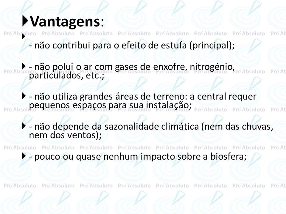 Vantagens:- não contribui para o efeito de estufa (principal); - não polui o ar com gases de enxofre, nitrogénio, particulados, etc.;