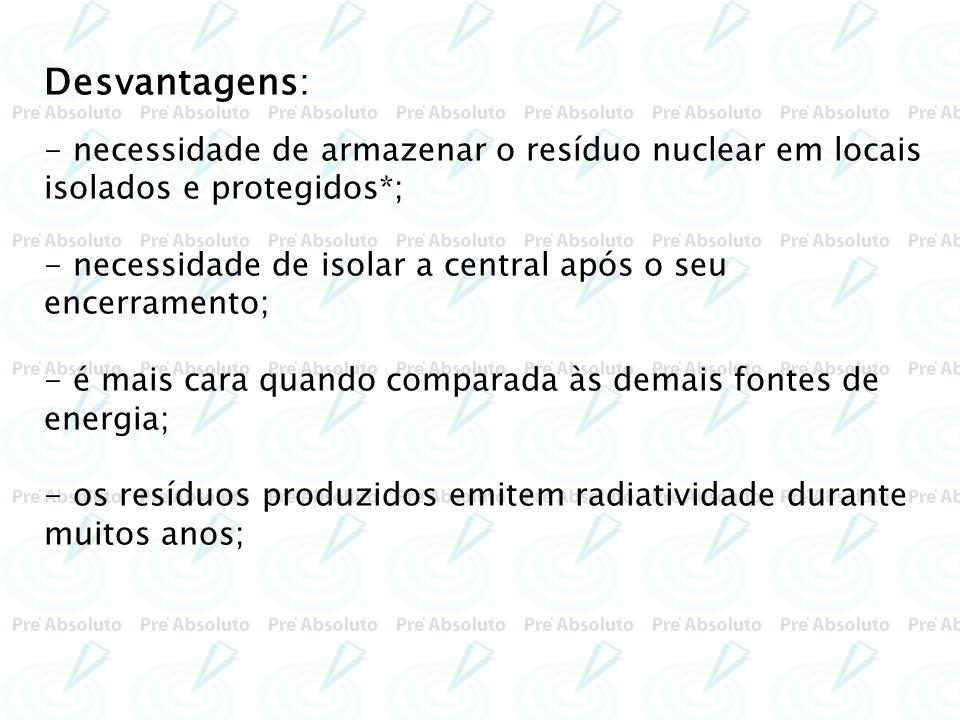 Desvantagens:- necessidade de armazenar o resíduo nuclear em locais isolados e protegidos*;