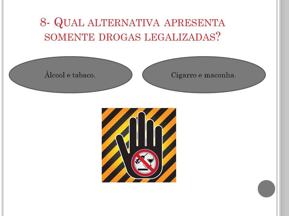 8- Qual alternativa apresenta somente drogas legalizadas