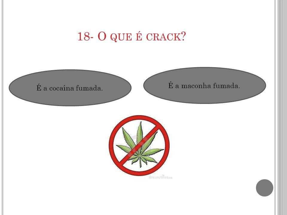 18- O que é crack É a maconha fumada. É a cocaína fumada.