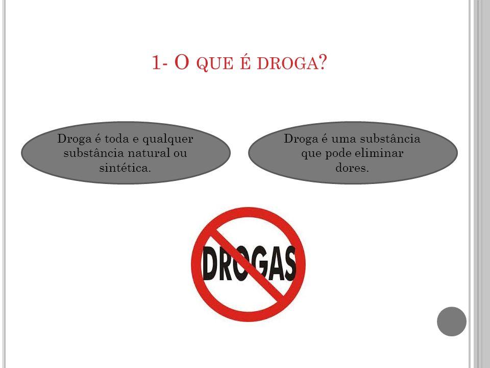 1- O que é droga. Droga é toda e qualquer substância natural ou sintética.