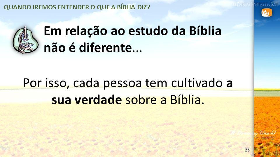 Por isso, cada pessoa tem cultivado a sua verdade sobre a Bíblia.