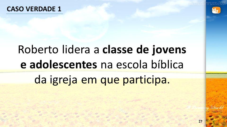 CASO VERDADE 1 Roberto lidera a classe de jovens e adolescentes na escola bíblica da igreja em que participa.