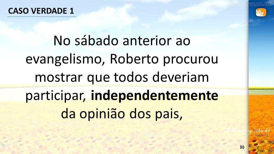 CASO VERDADE 1 No sábado anterior ao evangelismo, Roberto procurou mostrar que todos deveriam participar, independentemente da opinião dos pais,