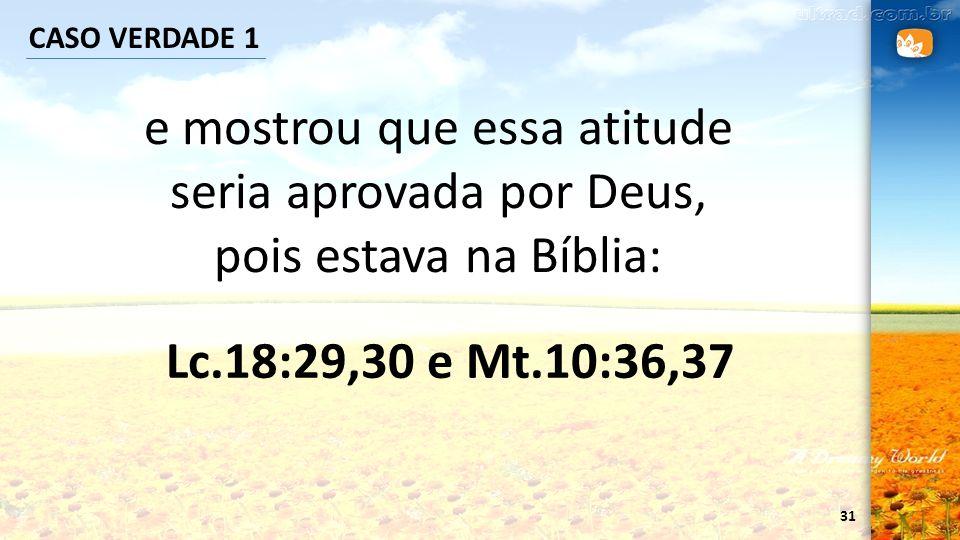 CASO VERDADE 1 e mostrou que essa atitude seria aprovada por Deus, pois estava na Bíblia: Lc.18:29,30 e Mt.10:36,37.