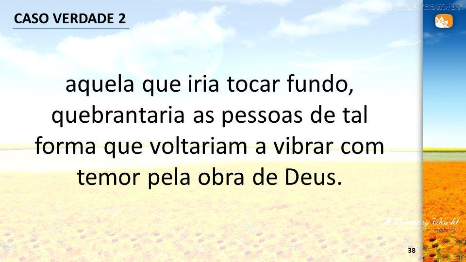 CASO VERDADE 2 aquela que iria tocar fundo, quebrantaria as pessoas de tal forma que voltariam a vibrar com temor pela obra de Deus.