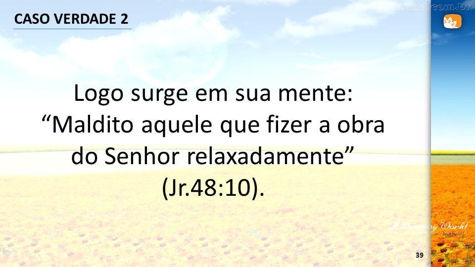 CASO VERDADE 2 Logo surge em sua mente: Maldito aquele que fizer a obra do Senhor relaxadamente (Jr.48:10).