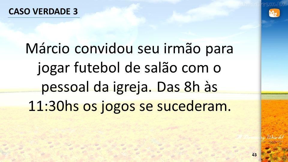 CASO VERDADE 3 Márcio convidou seu irmão para jogar futebol de salão com o pessoal da igreja.