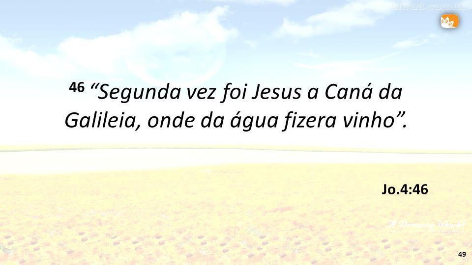 46 Segunda vez foi Jesus a Caná da Galileia, onde da água fizera vinho .