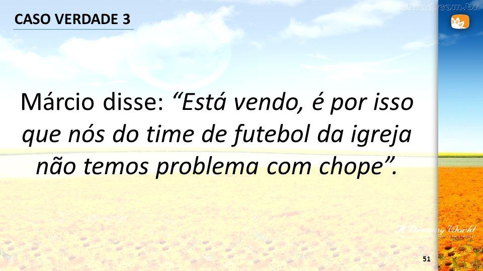 CASO VERDADE 3 Márcio disse: Está vendo, é por isso que nós do time de futebol da igreja não temos problema com chope .