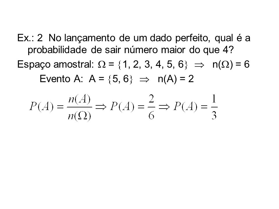 Ex.: 2 No lançamento de um dado perfeito, qual é a probabilidade de sair número maior do que 4