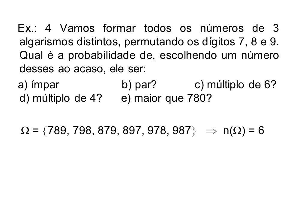 Ex.: 4 Vamos formar todos os números de 3 algarismos distintos, permutando os dígitos 7, 8 e 9. Qual é a probabilidade de, escolhendo um número desses ao acaso, ele ser: