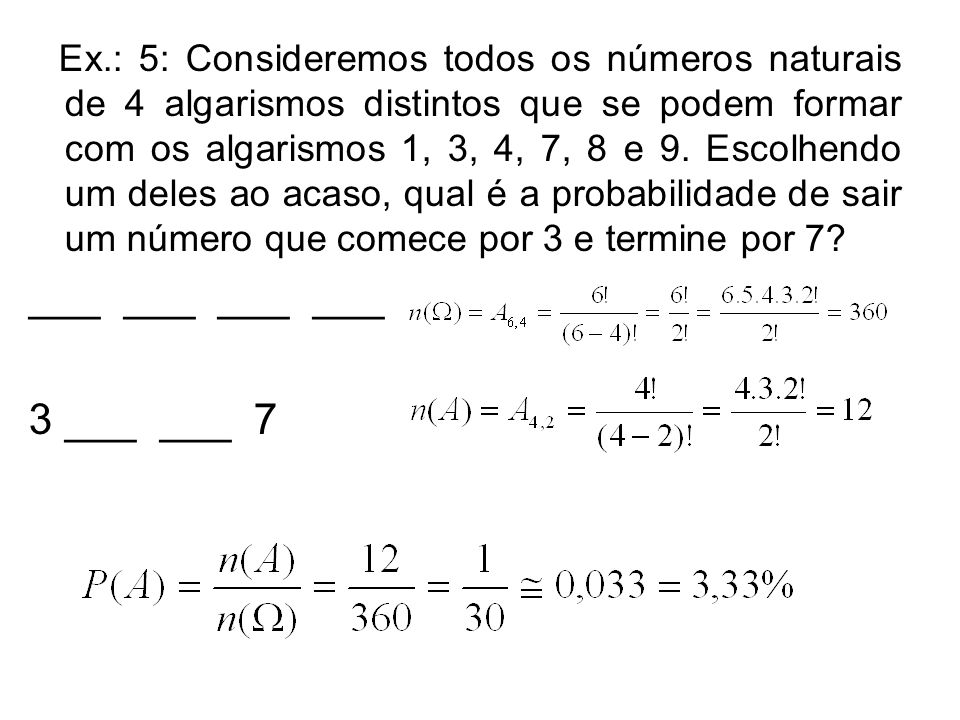 Ex.: 5: Consideremos todos os números naturais de 4 algarismos distintos que se podem formar com os algarismos 1, 3, 4, 7, 8 e 9. Escolhendo um deles ao acaso, qual é a probabilidade de sair um número que comece por 3 e termine por 7