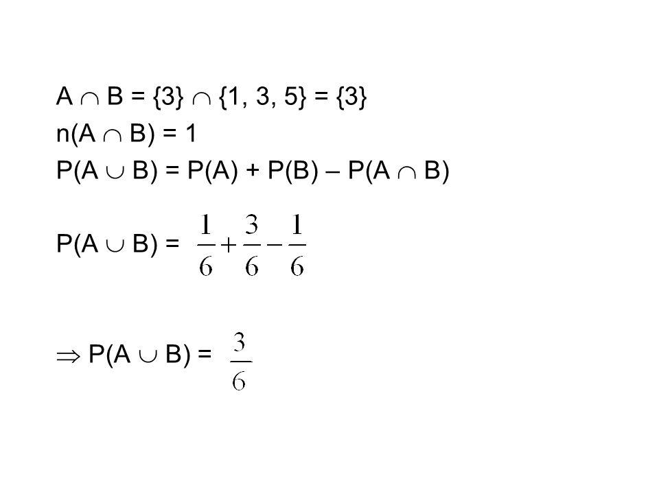 A  B = {3}  {1, 3, 5} = {3} n(A  B) = 1 P(A  B) = P(A) + P(B) – P(A  B) P(A  B) =  P(A  B) =