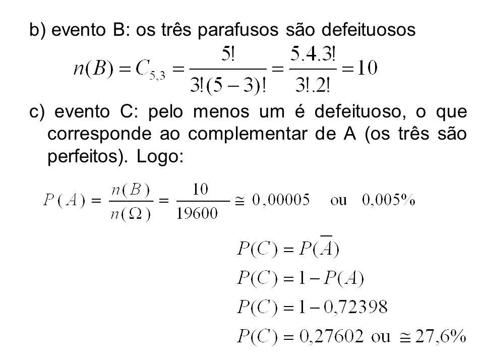 b) evento B: os três parafusos são defeituosos c) evento C: pelo menos um é defeituoso, o que corresponde ao complementar de A (os três são perfeitos).
