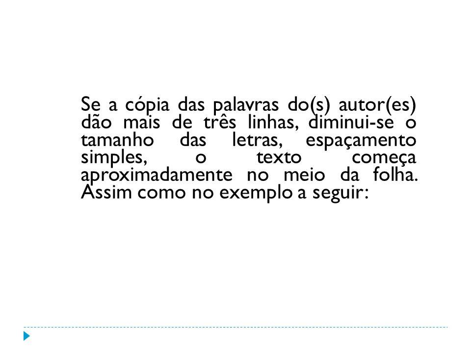 Se a cópia das palavras do(s) autor(es) dão mais de três linhas, diminui-se o tamanho das letras, espaçamento simples, o texto começa aproximadamente no meio da folha.