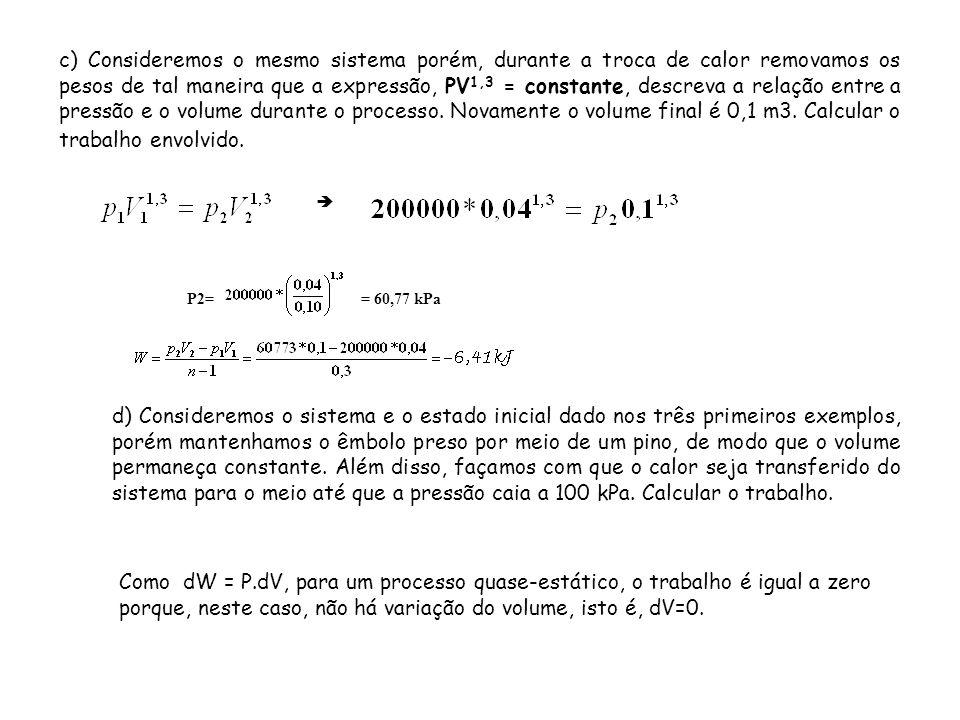 c) Consideremos o mesmo sistema porém, durante a troca de calor removamos os pesos de tal maneira que a expressão, PV1,3 = constante, descreva a relação entre a pressão e o volume durante o processo. Novamente o volume final é 0,1 m3. Calcular o trabalho envolvido.