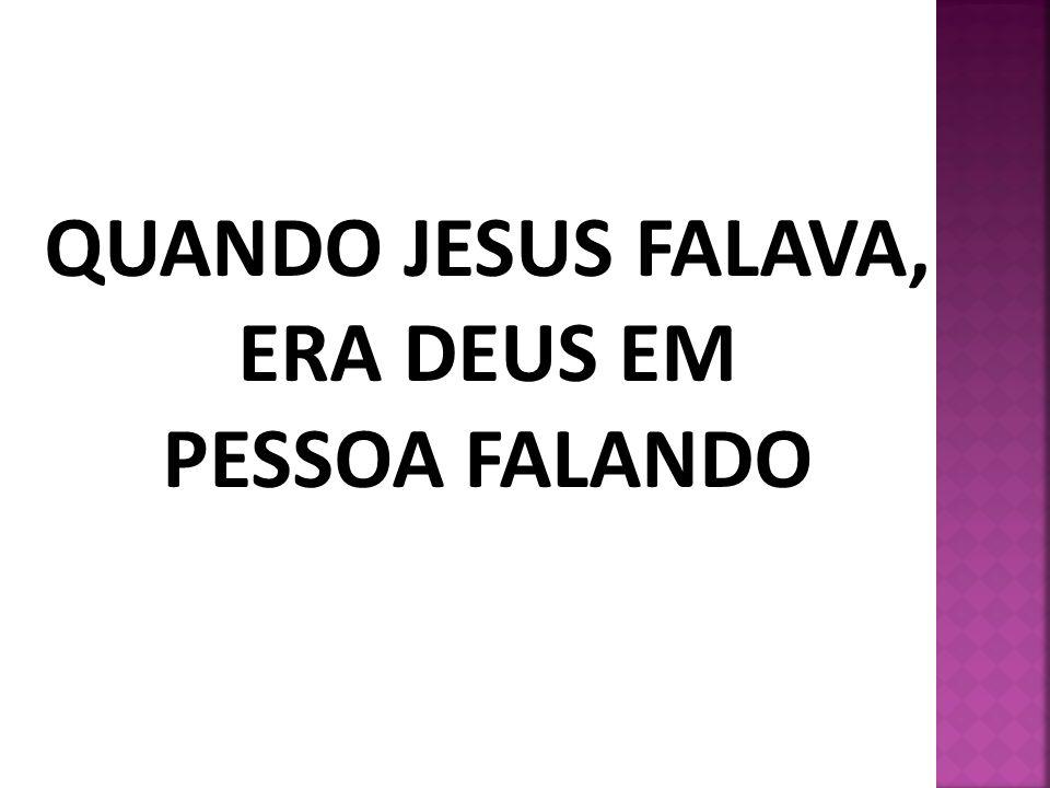 QUANDO JESUS FALAVA, ERA DEUS EM