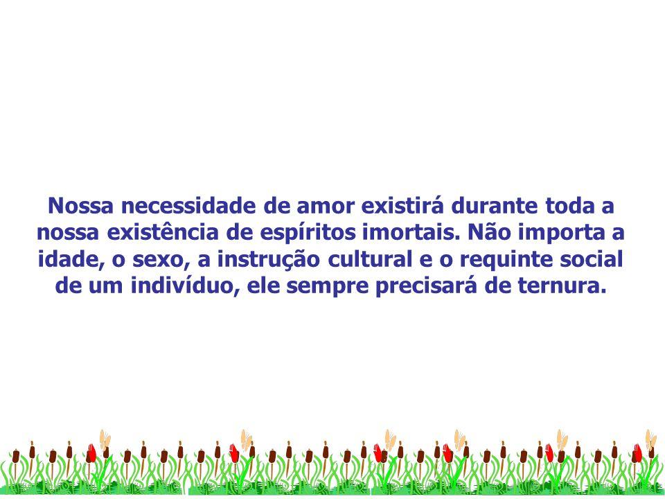 Nossa necessidade de amor existirá durante toda a nossa existência de espíritos imortais.