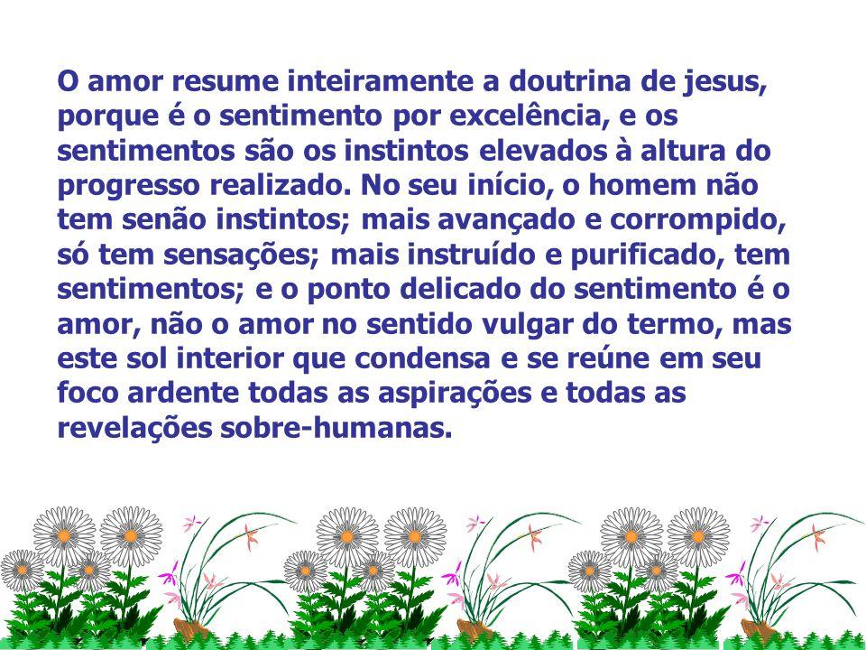 O amor resume inteiramente a doutrina de jesus, porque é o sentimento por excelência, e os sentimentos são os instintos elevados à altura do progresso realizado.
