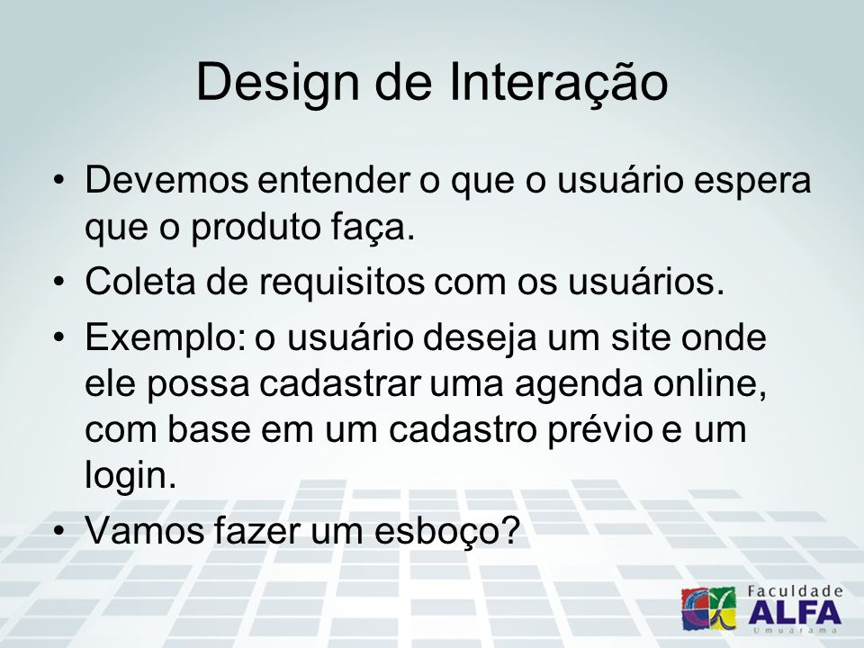 Design de Interação Devemos entender o que o usuário espera que o produto faça. Coleta de requisitos com os usuários.