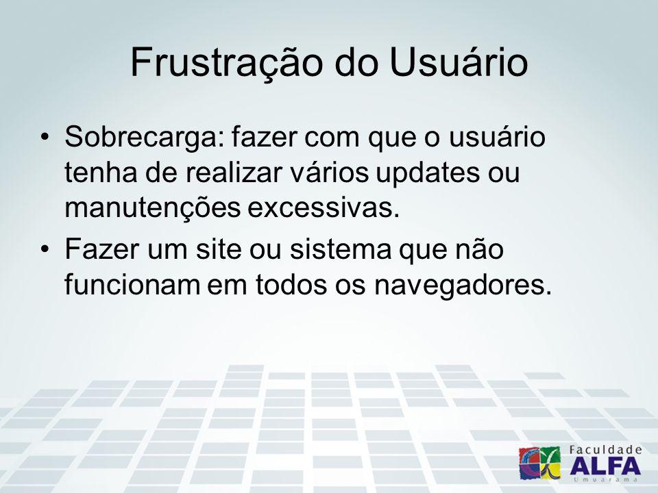 Frustração do Usuário Sobrecarga: fazer com que o usuário tenha de realizar vários updates ou manutenções excessivas.