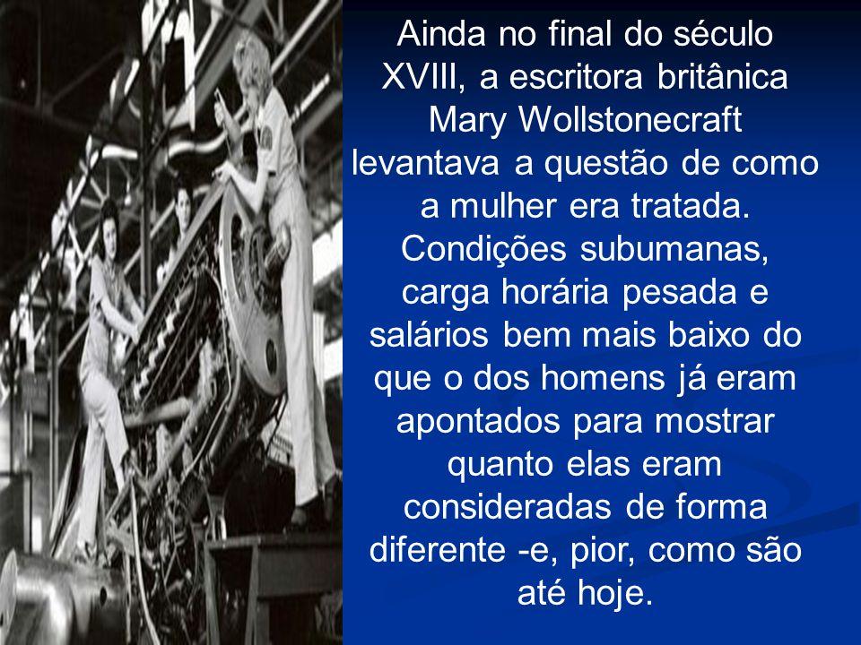 Ainda no final do século XVIII, a escritora britânica Mary Wollstonecraft levantava a questão de como a mulher era tratada.