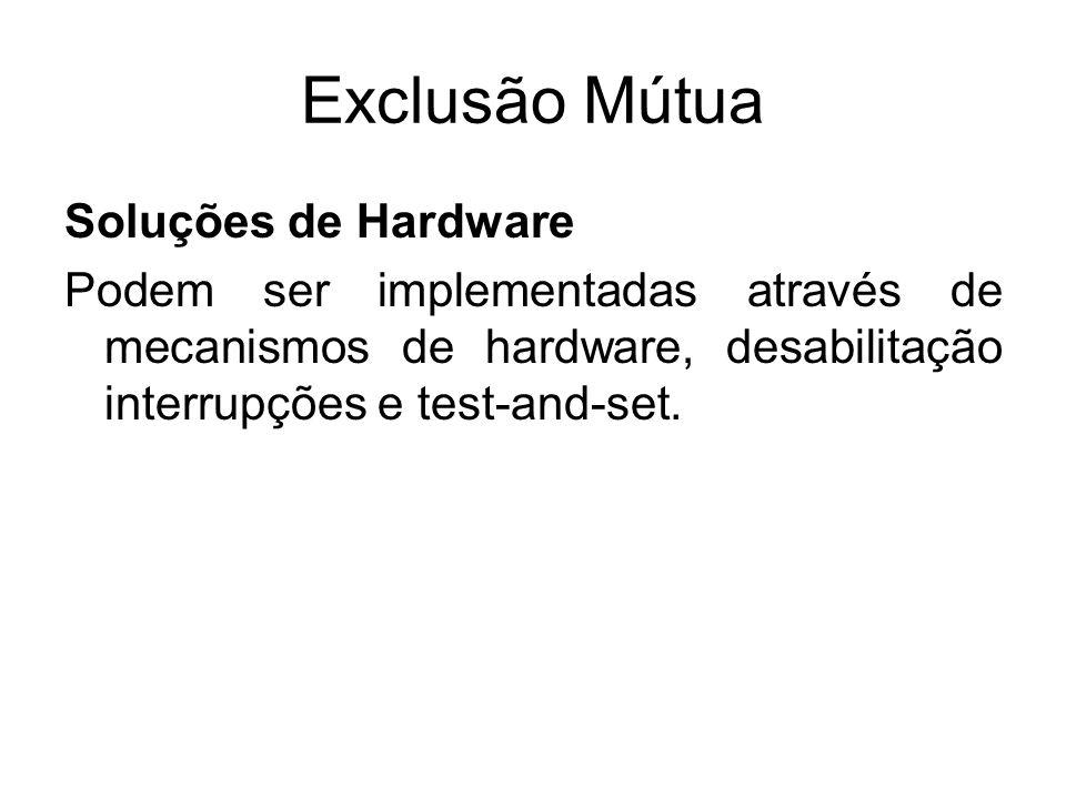 Exclusão Mútua Soluções de Hardware Podem ser implementadas através de mecanismos de hardware, desabilitação interrupções e test-and-set.