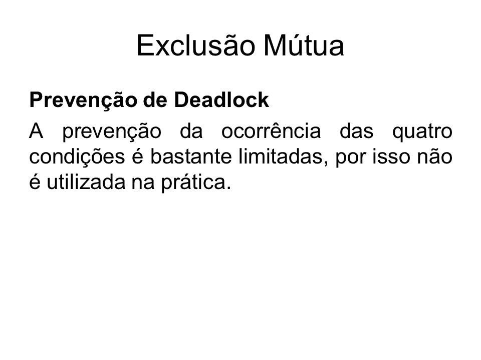 Exclusão Mútua Prevenção de Deadlock A prevenção da ocorrência das quatro condições é bastante limitadas, por isso não é utilizada na prática.