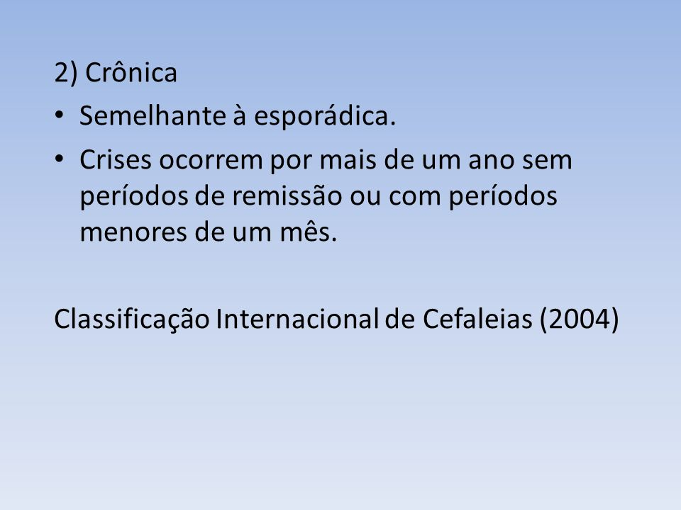 2) Crônica Semelhante à esporádica. Crises ocorrem por mais de um ano sem períodos de remissão ou com períodos menores de um mês.