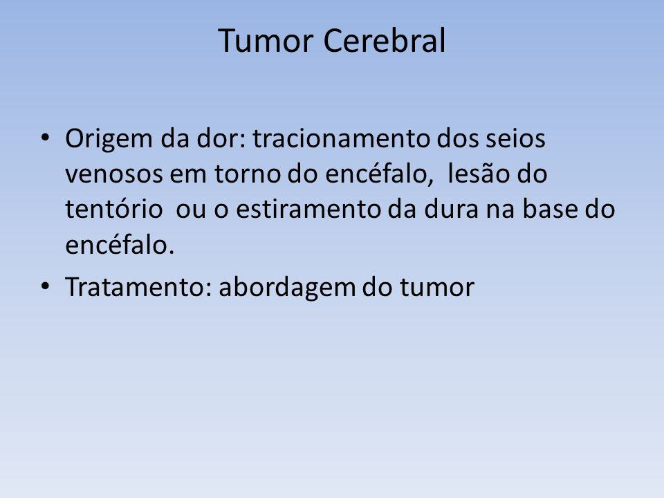 Tumor Cerebral Origem da dor: tracionamento dos seios venosos em torno do encéfalo, lesão do tentório ou o estiramento da dura na base do encéfalo.