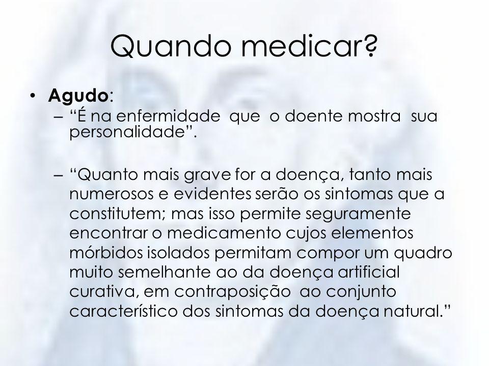 Quando medicar Agudo: É na enfermidade que o doente mostra sua personalidade .
