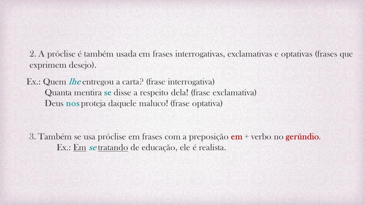 2. A próclise é também usada em frases interrogativas, exclamativas e optativas (frases que exprimem desejo).