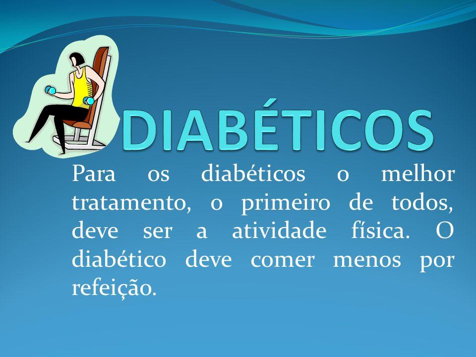 DIABÉTICOS Para os diabéticos o melhor tratamento, o primeiro de todos, deve ser a atividade física.